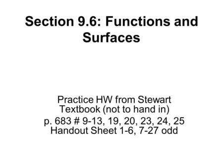 Section 9.6: Functions and Surfaces Practice HW from Stewart Textbook (not to hand in) p. 683 # 9-13, 19, 20, 23, 24, 25 Handout Sheet 1-6, 7-27 odd.