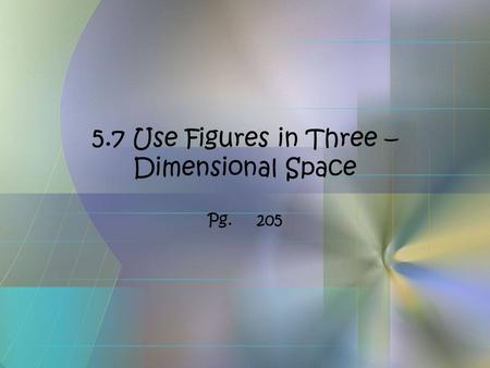 5.7 Use Figures in Three – Dimensional Space Pg.205.