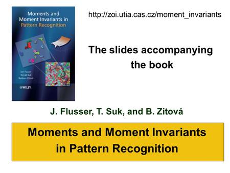 J. Flusser, T. Suk, and B. Zitová Moments and Moment Invariants in Pattern Recognition  The slides accompanying.