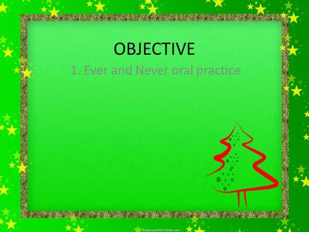 OBJECTIVE 1. Ever and Never oral practice. VERB Tenses Normally, verbs get an -ed in the past tense and past participle. Irregular means the verb does.