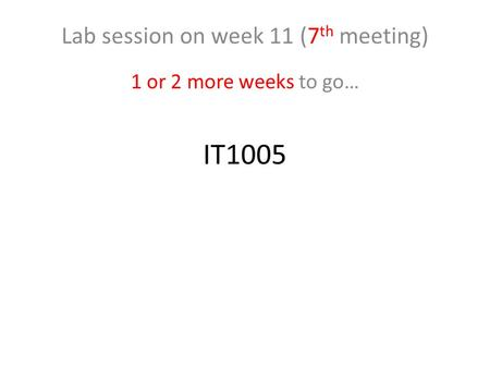 IT1005 Lab session on week 11 (7 th meeting) 1 or 2 more weeks to go…
