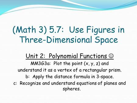 (Math 3) 5.7: Use Figures in Three-Dimensional Space Unit 2: Polynomial Functions MM3G3a: Plot the point (x, y, z) and understand it as a vertex of a rectangular.