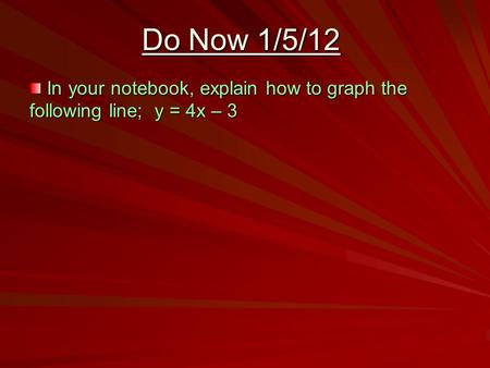 Do Now 1/5/12 In your notebook, explain how to graph the following line; y = 4x – 3 In your notebook, explain how to graph the following line; y = 4x –