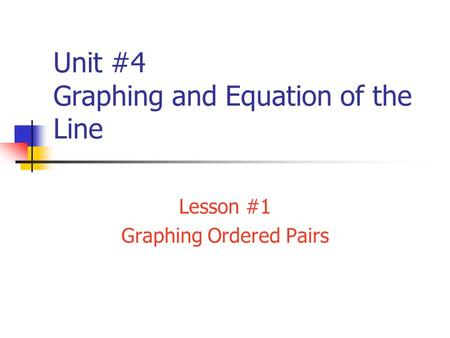 Unit #4 Graphing and Equation of the Line Lesson #1 Graphing Ordered Pairs.