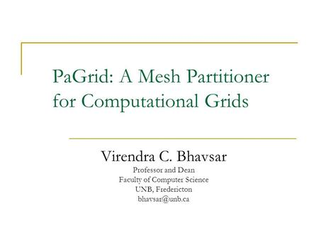 PaGrid: A Mesh Partitioner for Computational Grids Virendra C. Bhavsar Professor and Dean Faculty of Computer Science UNB, Fredericton This.