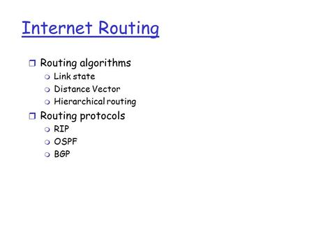 Internet Routing r Routing algorithms m Link state m Distance Vector m Hierarchical routing r Routing protocols m RIP m OSPF m BGP.