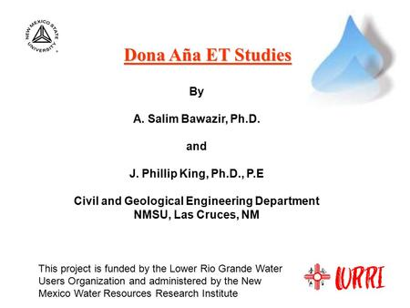 Dona Aña ET Studies By A. Salim Bawazir, Ph.D. and J. Phillip King, Ph.D., P.E Civil and Geological Engineering Department NMSU, Las Cruces, NM This project.