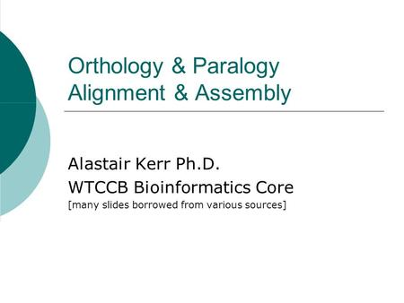 Orthology & Paralogy Alignment & Assembly Alastair Kerr Ph.D. WTCCB Bioinformatics Core [many slides borrowed from various sources]