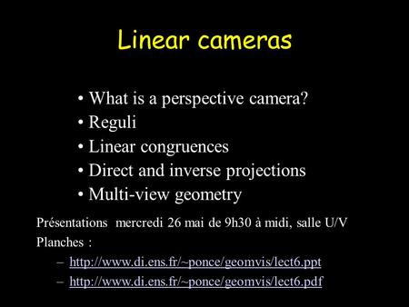 Linear cameras What is a perspective camera? Reguli Linear congruences Direct and inverse projections Multi-view geometry Présentations mercredi 26 mai.