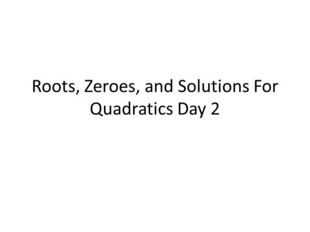 Roots, Zeroes, and Solutions For Quadratics Day 2.