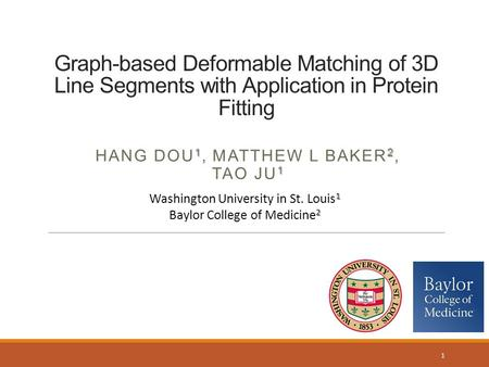 Graph-based Deformable Matching of 3D Line Segments with Application in Protein Fitting 12 1 HANG DOU 1, MATTHEW L BAKER 2, TAO JU 1 1 1 Washington University.