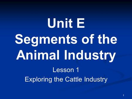 1 Unit E Segments of the Animal Industry Lesson 1 Exploring the Cattle Industry.