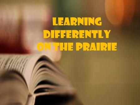 Learning Differently On the prairie Learning Differently On the prairie.