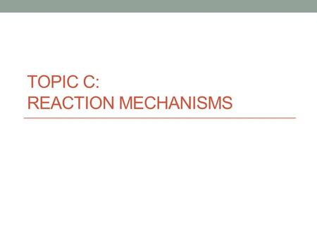 TOPIC C: REACTION MECHANISMS. Mechanism - the sequence of elementary steps that make up a chemical reaction Each step will be relatively fast or relatively.