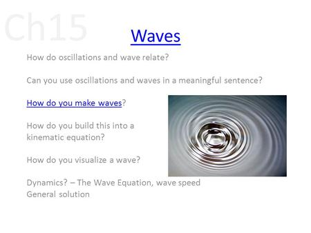 Ch15 Waves How do oscillations and wave relate? Can you use oscillations and waves in a meaningful sentence? How do you make wavesHow do you make waves?
