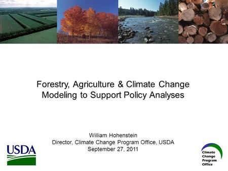 Forestry, Agriculture & Climate Change Modeling to Support Policy Analyses William Hohenstein Director, Climate Change Program Office, USDA September 27,