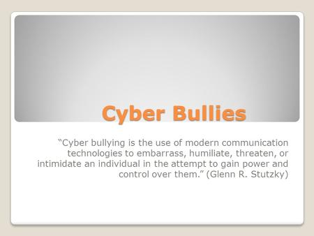 "Cyber Bullies ""Cyber bullying is the use of modern communication technologies to embarrass, humiliate, threaten, or intimidate an individual in the attempt."