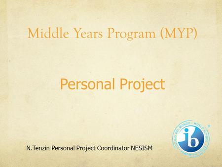 Middle Years Program (MYP) Personal Project N.Tenzin Personal Project Coordinator NESISM.