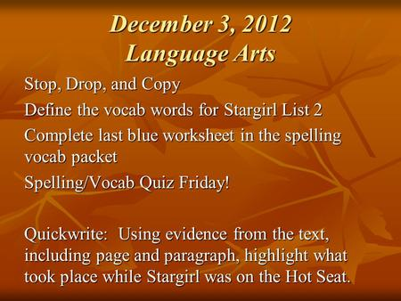 December 3, 2012 Language Arts Stop, Drop, and Copy Define the vocab words for Stargirl List 2 Complete last blue worksheet in the spelling vocab packet.