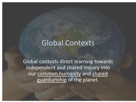 Global Contexts Global contexts direct learning towards independent and shared inquiry into our common humanity and shared guardianship of the planet.