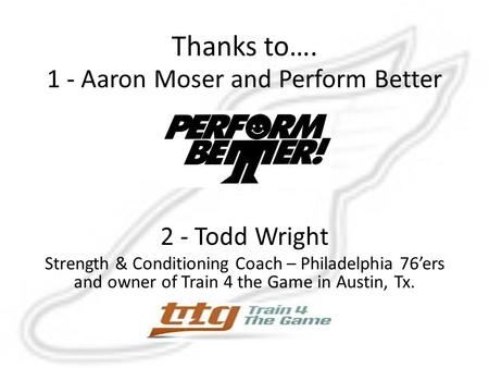 Thanks to…. 1 - Aaron Moser and Perform Better 2 - Todd Wright Strength & Conditioning Coach – Philadelphia 76'ers and owner of Train 4 the Game in Austin,