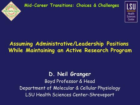 D. Neil Granger Boyd Professor & Head Department of Molecular & Cellular Physiology LSU Health Sciences Center-Shreveport Mid-Career Transitions: Choices.