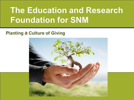 The Education and Research Foundation for SNM Planting a Culture of Giving.