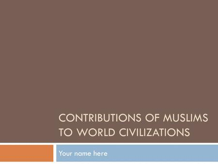 CONTRIBUTIONS OF MUSLIMS TO WORLD CIVILIZATIONS Your name here.