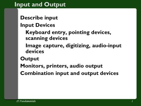IT Fundamentals1 Input and Output Describe input Input Devices Keyboard entry, pointing devices, scanning devices Image capture, digitizing, audio-input.