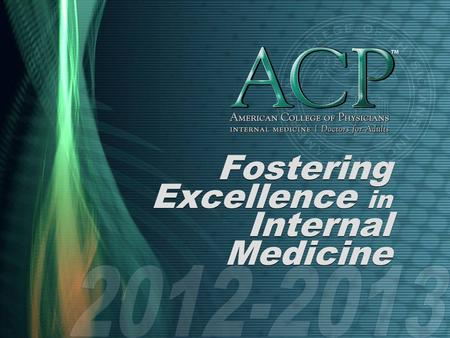 Fostering Excellence in Internal Medicine. What is ACP? Founded in 1915 Nation's largest medical specialty society, with 133,000 members Mission To enhance.