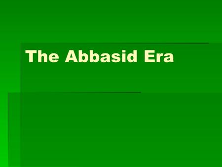 The Abbasid Era. From Arab to Islamic Empire: The Early Abbasid Era Abbasids slowly eliminate all enemies, become more righteous about their defense of.