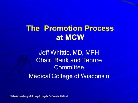 The Promotion Process at MCW Jeff Whittle, MD, MPH Chair, Rank and Tenure Committee Medical College of Wisconsin Slides courtesy of Joseph Layde & Cecilia.
