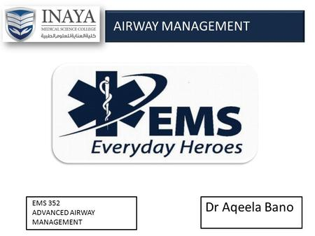 Dr Aqeela Bano EMS 352 ADVANCED AIRWAY MANAGEMENT AIRWAY MANAGEMENT.