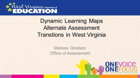 Dynamic Learning Maps Alternate Assessment Transtions in West Virginia Melissa Gholson Office of Assessment.