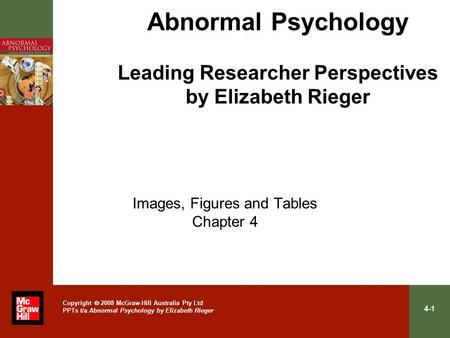 4-1 Copyright  2008 McGraw-Hill Australia Pty Ltd PPTs t/a Abnormal Psychology by Elizabeth Rieger Abnormal Psychology Leading Researcher Perspectives.