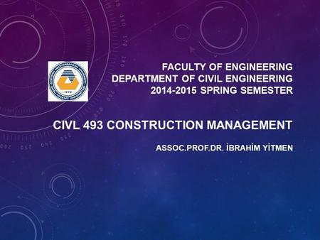 FACULTY OF ENGINEERING DEPARTMENT OF CIVIL ENGINEERING 2014-2015 SPRING SEMESTER ASSOC.PROF.DR. İBRAHİM YİTMEN CIVL 493 CONSTRUCTION MANAGEMENT.