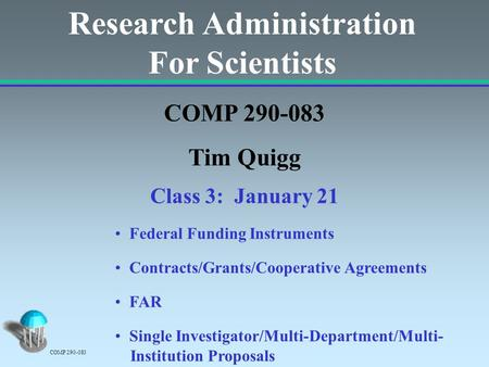 Research Administration For Scientists COMP 290-083 Tim Quigg Class 3: January 21 Federal Funding Instruments Contracts/Grants/Cooperative Agreements FAR.