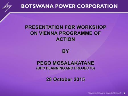 1 PRESENTATION FOR WORKSHOP ON VIENNA PROGRAMME OF ACTION BY PEGO MOSALAKATANE (BPC PLANNING AND PROJECTS) 28 October 2015.