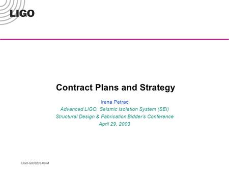 LIGO-G030238-00-M Contract Plans and Strategy Irena Petrac Advanced LIGO, Seismic Isolation System (SEI) Structural Design & Fabrication Bidder's Conference.