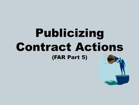 Publicizing Contract Actions (FAR Part 5). Why Publicize? Contracting Officers (CO) must publicize proposed contract actions in order to:  Increase competition.