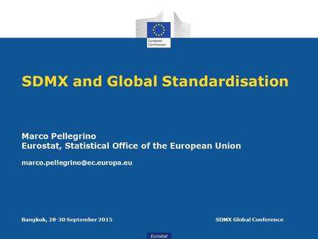 Eurostat SDMX and Global Standardisation Marco Pellegrino Eurostat, Statistical Office of the European Union Bangkok, 28-30.