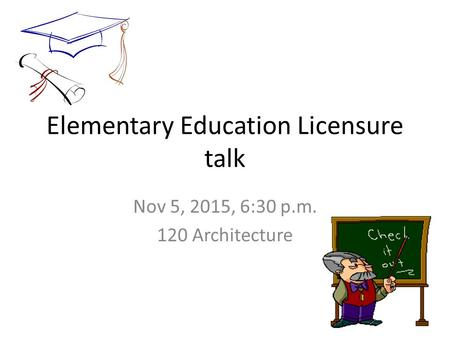Elementary Education Licensure talk Nov 5, 2015, 6:30 p.m. 120 Architecture.