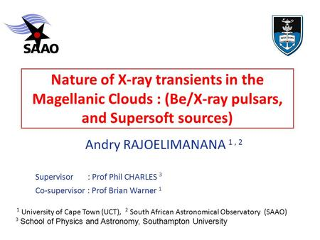 Nature of X-ray transients in the Magellanic Clouds : (Be/X-ray pulsars, and Supersoft sources) Andry RAJOELIMANANA 1, 2 ‏ Supervisor : Prof Phil CHARLES.
