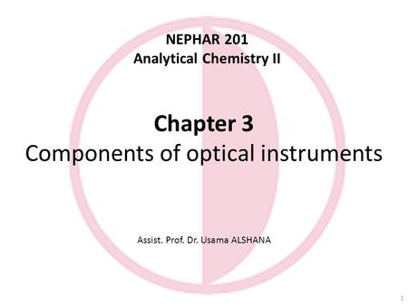 Chapter 3 Components of optical instruments Assist. Prof. Dr. Usama ALSHANA NEPHAR 201 Analytical Chemistry II 1.