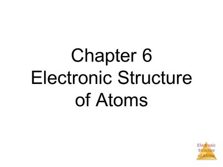 Electronic Structure of Atoms Chapter 6 Electronic Structure of Atoms.