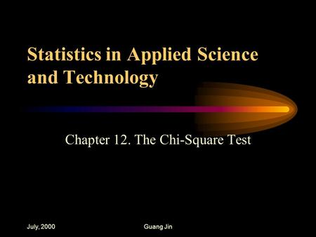 July, 2000Guang Jin Statistics in Applied Science and Technology Chapter 12. The Chi-Square Test.