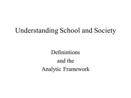 Understanding School and Society Definintions and the Analytic Framework.