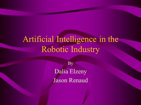 Artificial Intelligence in the Robotic Industry By Dalia Elzeny Jason Renaud.