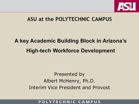 Presented by Albert McHenry, Ph.D. Interim Vice President and Provost A key Academic Building Block in Arizona's High-tech Workforce Development ASU at.