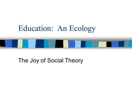 Education: An Ecology The Joy of Social Theory. Theory: Who cares? Theories allow us to account for facts, explain relationships, make predictions, and.